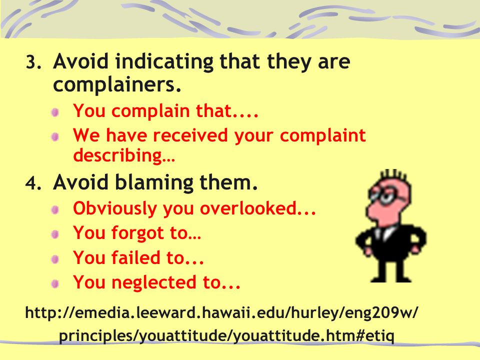 3. Avoid indicating that they are complainers. You complain that....