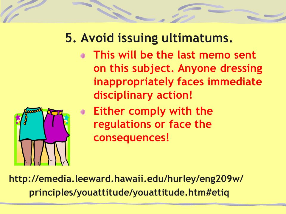 5. Avoid issuing ultimatums. This will be the last memo sent on this subject. Anyone dressing inappropriately faces immediate disciplinary action! Eit