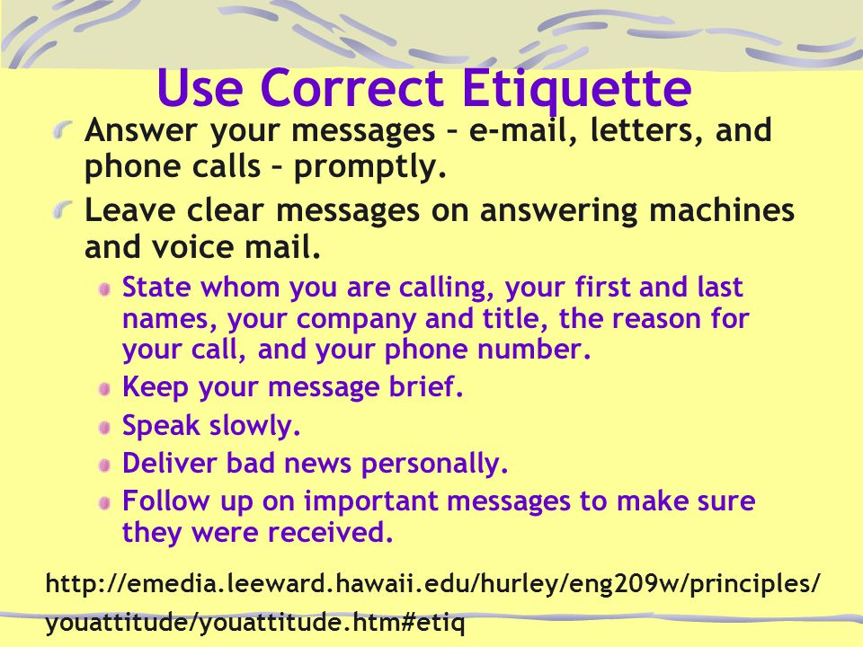 Use Correct Etiquette Answer your messages – e-mail, letters, and phone calls – promptly.