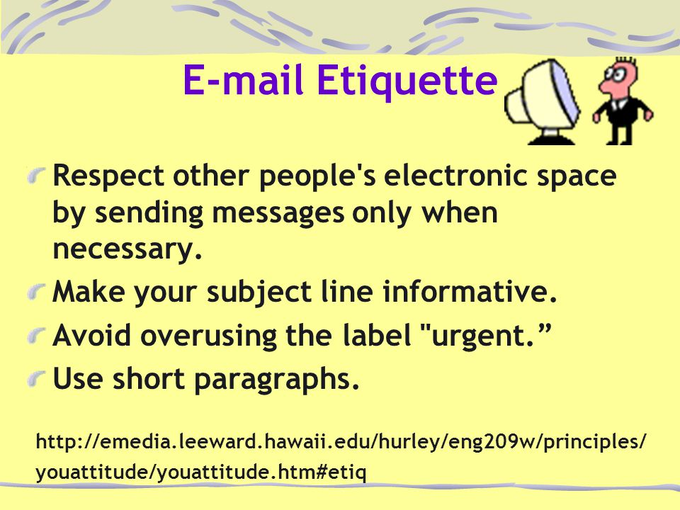 E-mail Etiquette Respect other people's electronic space by sending messages only when necessary. Make your subject line informative. Avoid overusing