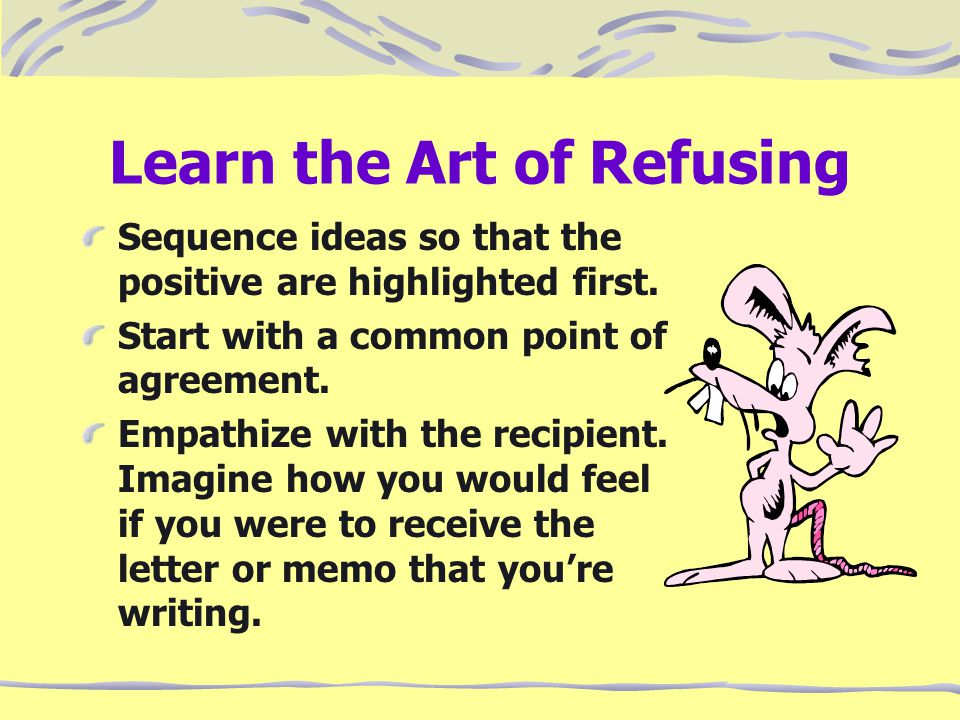 Learn the Art of Refusing Sequence ideas so that the positive are highlighted first. Start with a common point of agreement. Empathize with the recipi
