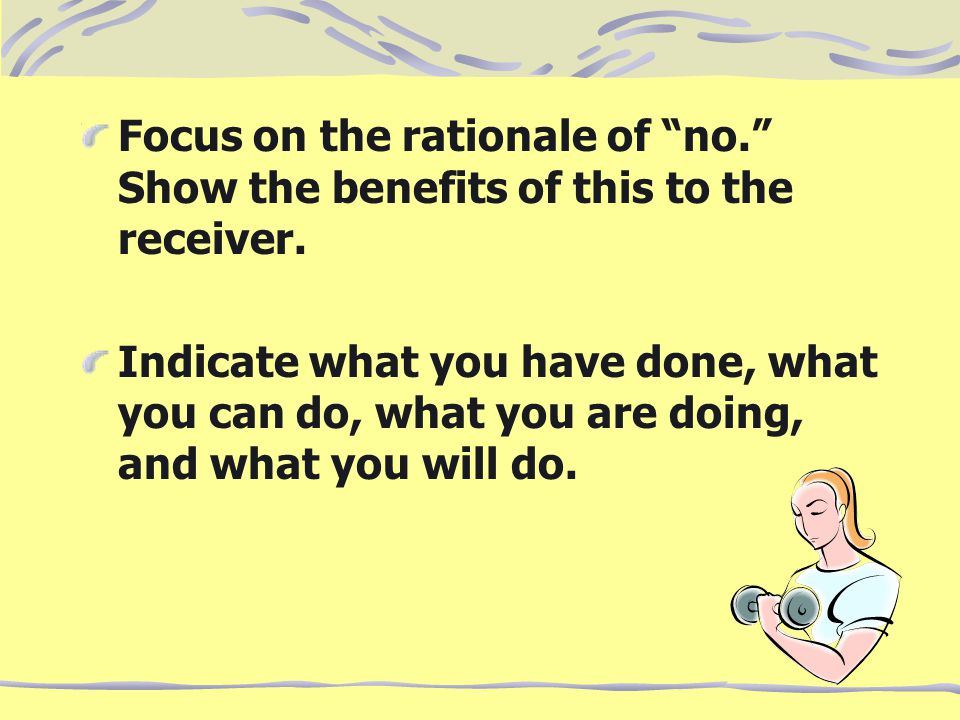"Focus on the rationale of ""no."" Show the benefits of this to the receiver. Indicate what you have done, what you can do, what you are doing, and what"
