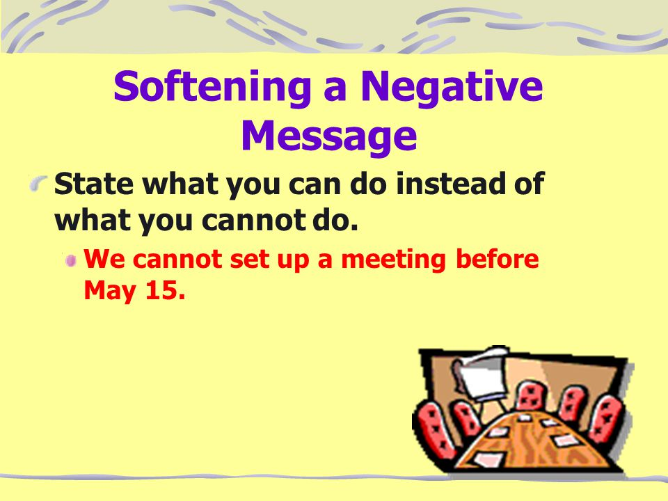Softening a Negative Message State what you can do instead of what you cannot do.