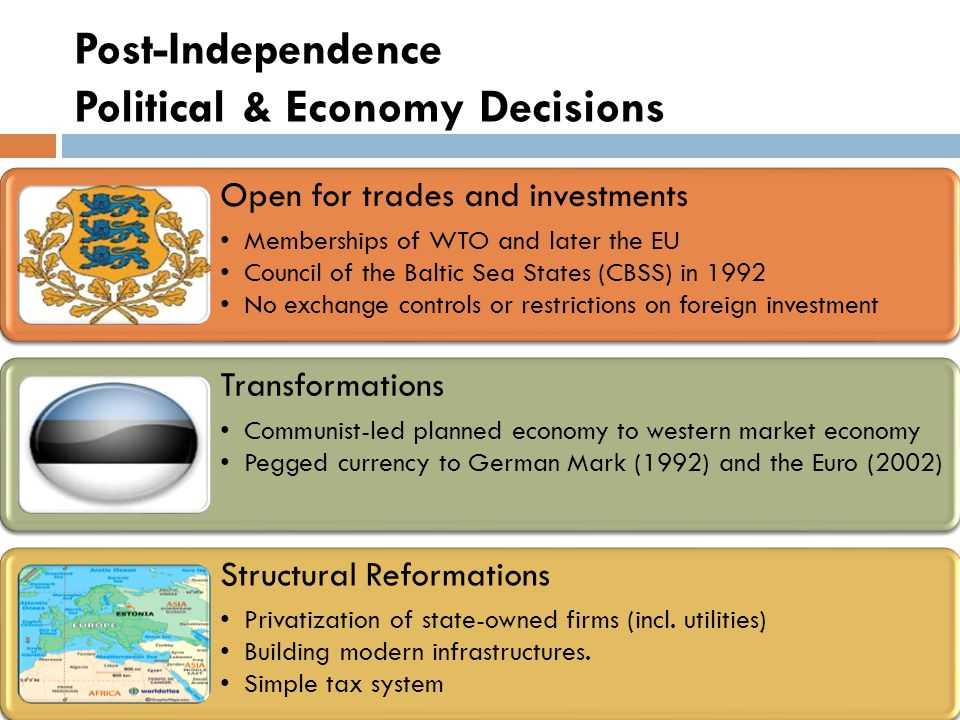 Post-Independence Political & Economy Decisions Open for trades and investments Memberships of WTO and later the EU Council of the Baltic Sea States (CBSS) in 1992 No exchange controls or restrictions on foreign investment Transformations Communist-led planned economy to western market economy Pegged currency to German Mark (1992) and the Euro (2002) Structural Reformations Privatization of state-owned firms (incl.