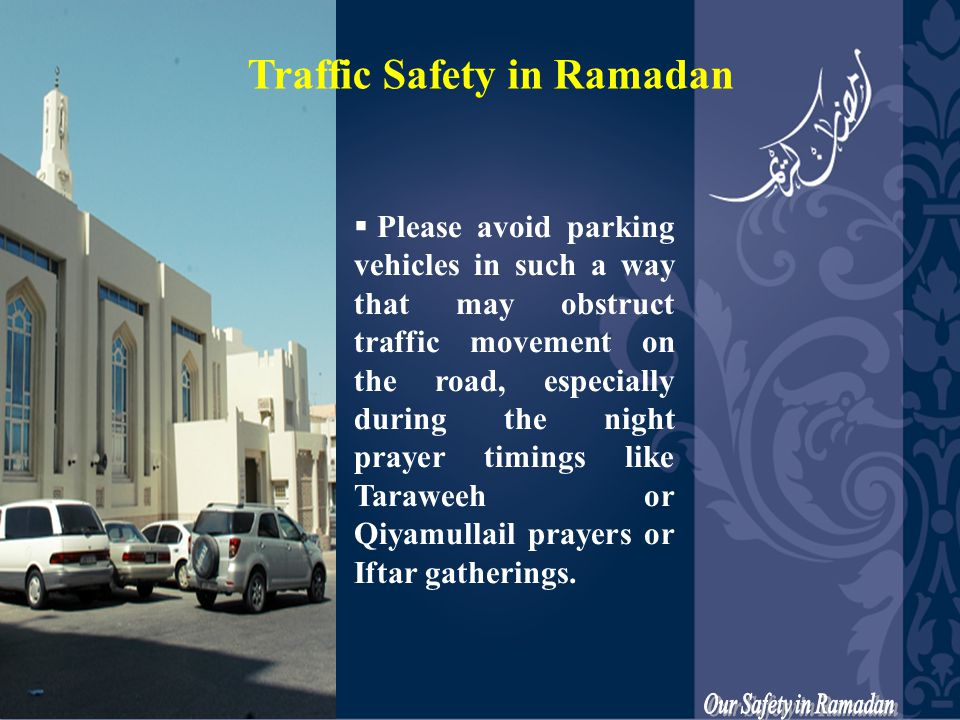  Please avoid parking vehicles in such a way that may obstruct traffic movement on the road, especially during the night prayer timings like Taraweeh or Qiyamullail prayers or Iftar gatherings.