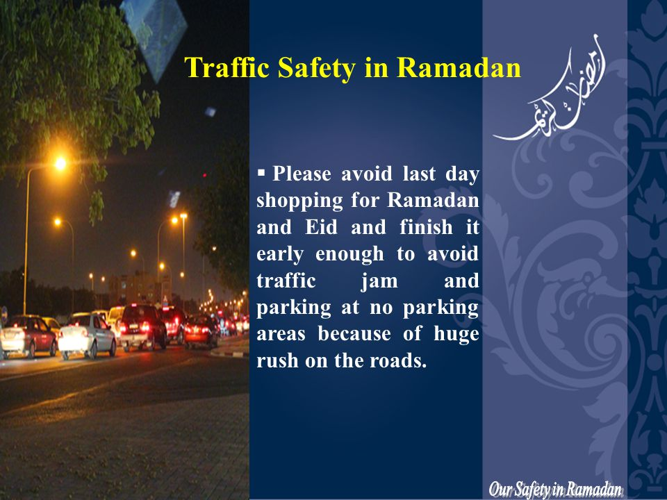  Please avoid last day shopping for Ramadan and Eid and finish it early enough to avoid traffic jam and parking at no parking areas because of huge rush on the roads.