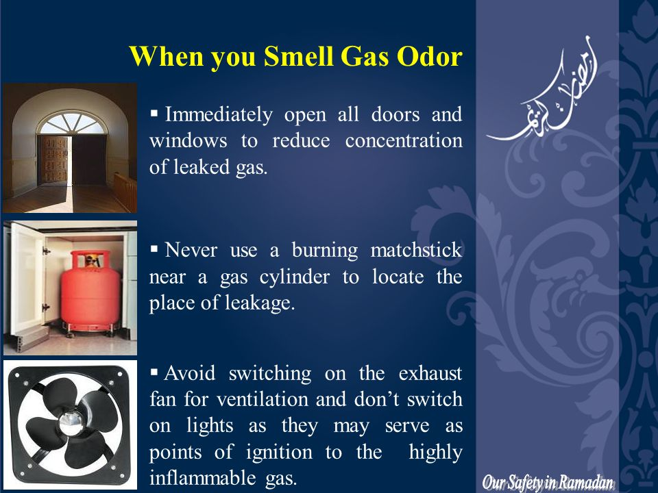 When you Smell Gas Odor  Immediately open all doors and windows to reduce concentration of leaked gas.