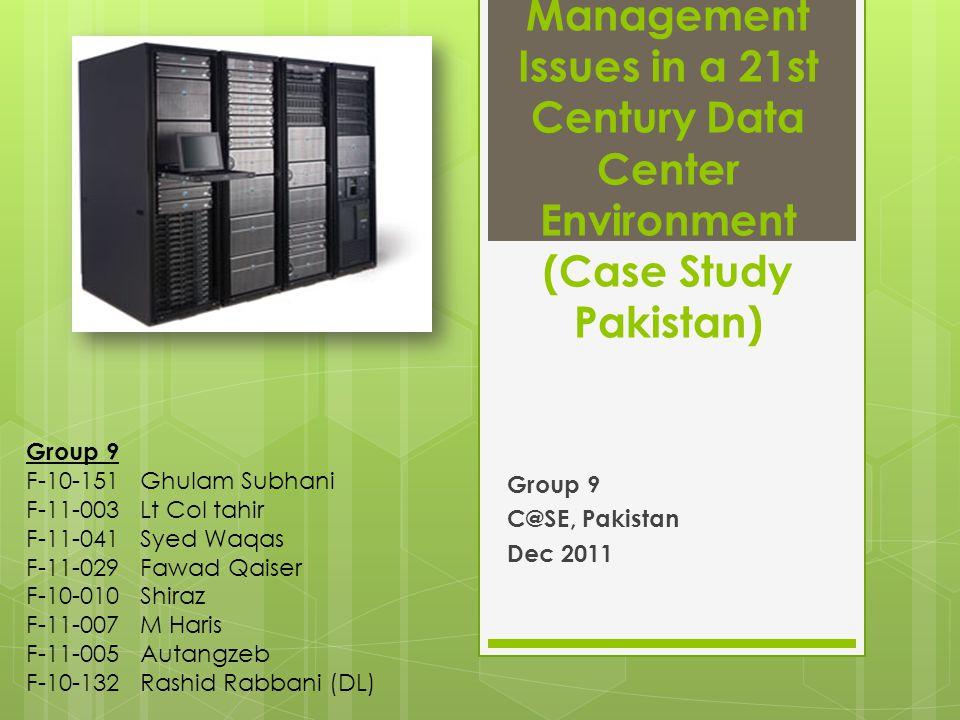 Management Issues in a 21st Century Data Center Environment (Case Study Pakistan) Group 9 C@SE, Pakistan Dec 2011 Group 9 F-10-151 Ghulam Subhani F-11-003 Lt Col tahir F-11-041 Syed Waqas F-11-029 Fawad Qaiser F-10-010 Shiraz F-11-007 M Haris F-11-005 Autangzeb F-10-132 Rashid Rabbani (DL)