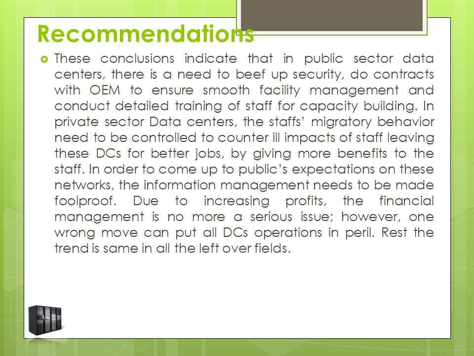 Recommendations  These conclusions indicate that in public sector data centers, there is a need to beef up security, do contracts with OEM to ensure smooth facility management and conduct detailed training of staff for capacity building.