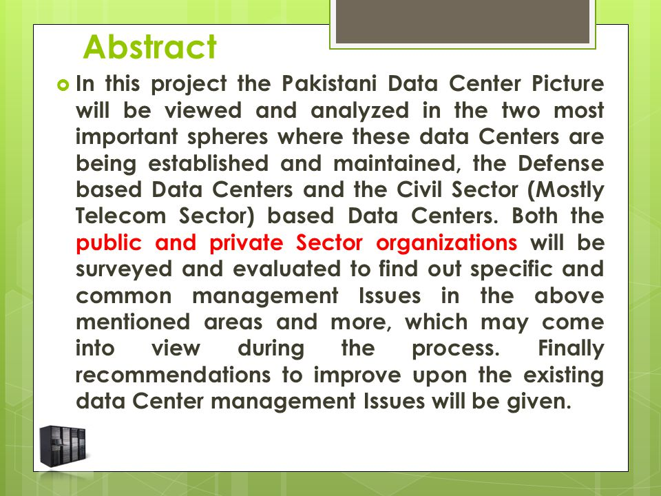 Abstract  In this project the Pakistani Data Center Picture will be viewed and analyzed in the two most important spheres where these data Centers are being established and maintained, the Defense based Data Centers and the Civil Sector (Mostly Telecom Sector) based Data Centers.