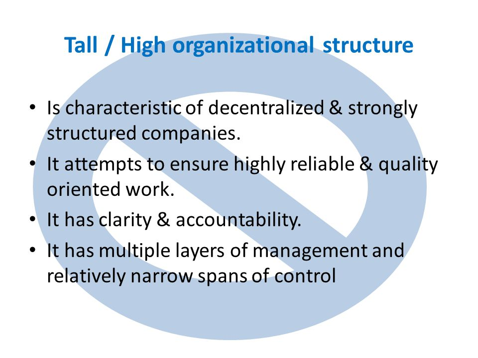 Tall / High organizational structure Is characteristic of decentralized & strongly structured companies.