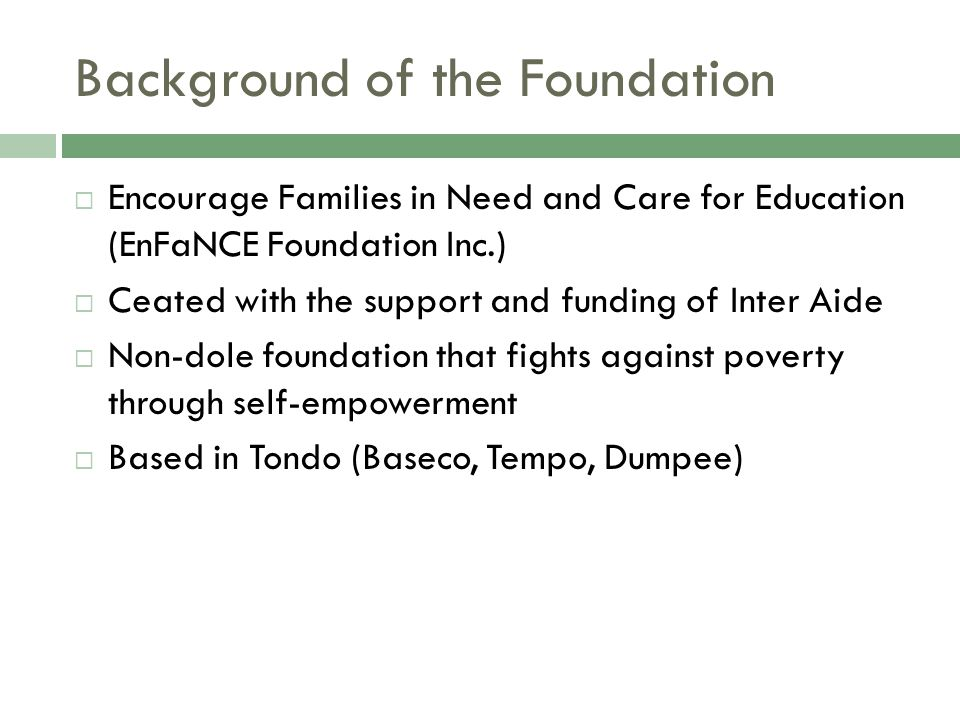 Background of the Foundation  Encourage Families in Need and Care for Education (EnFaNCE Foundation Inc.)  Ceated with the support and funding of In
