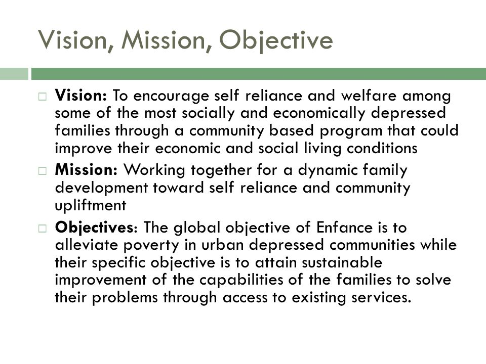 Vision, Mission, Objective  Vision: To encourage self reliance and welfare among some of the most socially and economically depressed families through a community based program that could improve their economic and social living conditions  Mission: Working together for a dynamic family development toward self reliance and community upliftment  Objectives: The global objective of Enfance is to alleviate poverty in urban depressed communities while their specific objective is to attain sustainable improvement of the capabilities of the families to solve their problems through access to existing services.