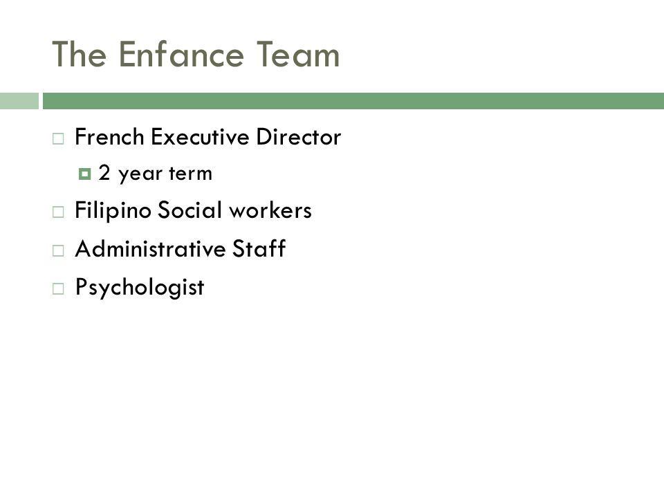 The Enfance Team  French Executive Director  2 year term  Filipino Social workers  Administrative Staff  Psychologist