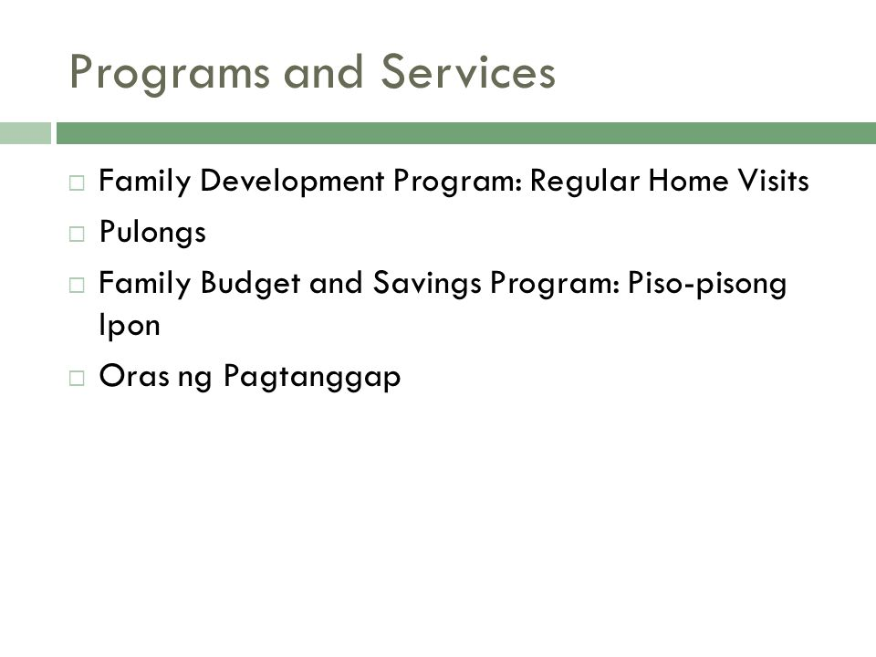 Programs and Services  Family Development Program: Regular Home Visits  Pulongs  Family Budget and Savings Program: Piso-pisong Ipon  Oras ng Pagtanggap