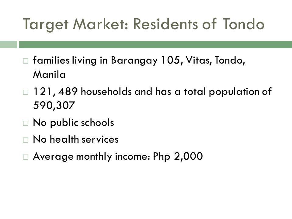 Target Market: Residents of Tondo  Dumpsite – 'Dumpee'  beside an old dumpsite (garbage port)  1500 families  Temporary Housing Bulilding – 'Tempo'  200 meters away from the Dumpsite  34 buildings which houses around 50 families in each building