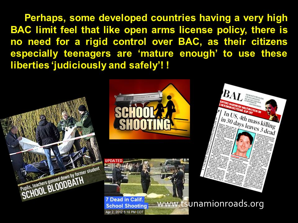 Perhaps, some developed countries having a very high BAC limit feel that like open arms license policy, there is no need for a rigid control over BAC, as their citizens especially teenagers are 'mature enough' to use these liberties 'judiciously and safely'.