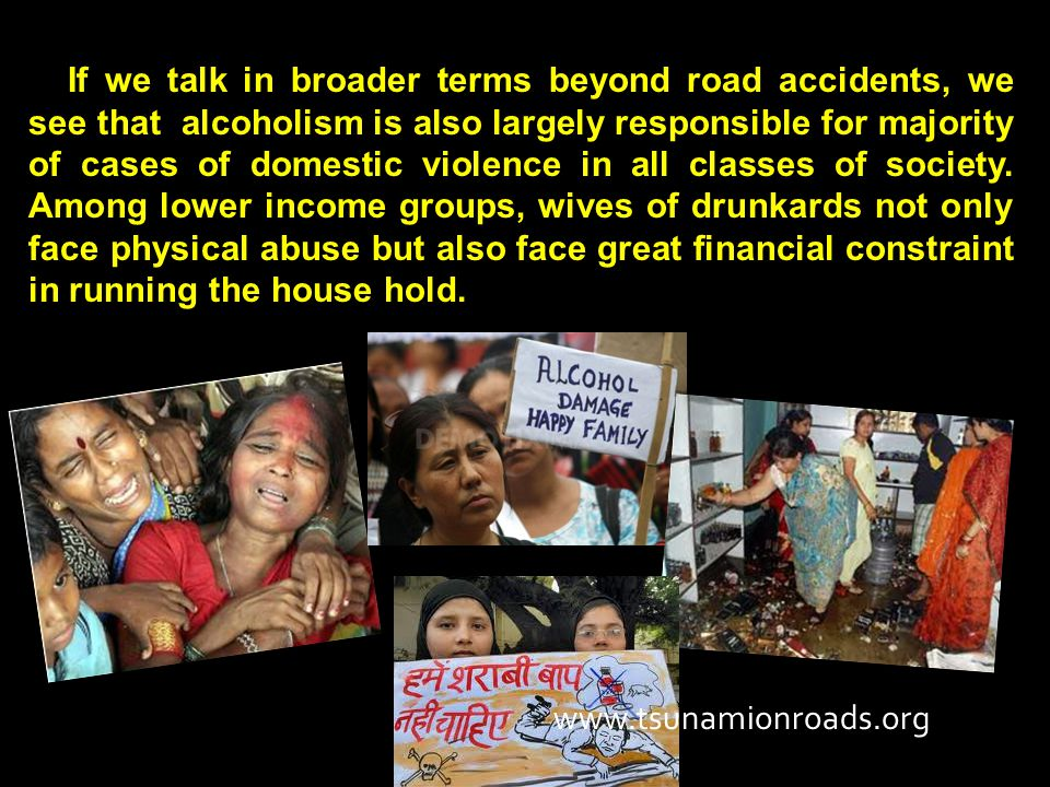 If we talk in broader terms beyond road accidents, we see that alcoholism is also largely responsible for majority of cases of domestic violence in all classes of society.