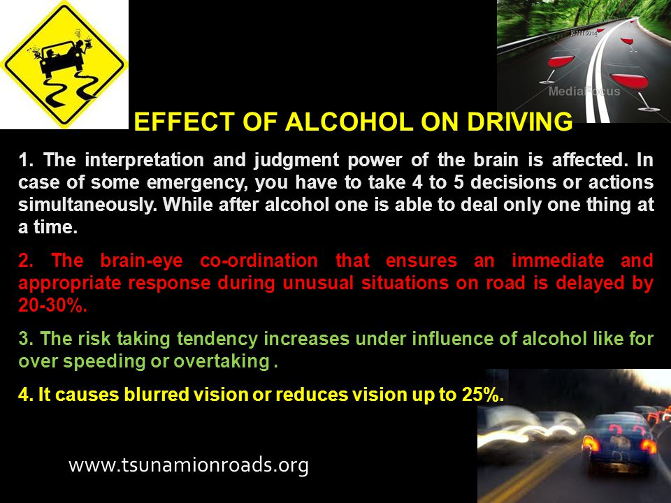 EFFECT OF ALCOHOL ON DRIVING 1. The interpretation and judgment power of the brain is affected.