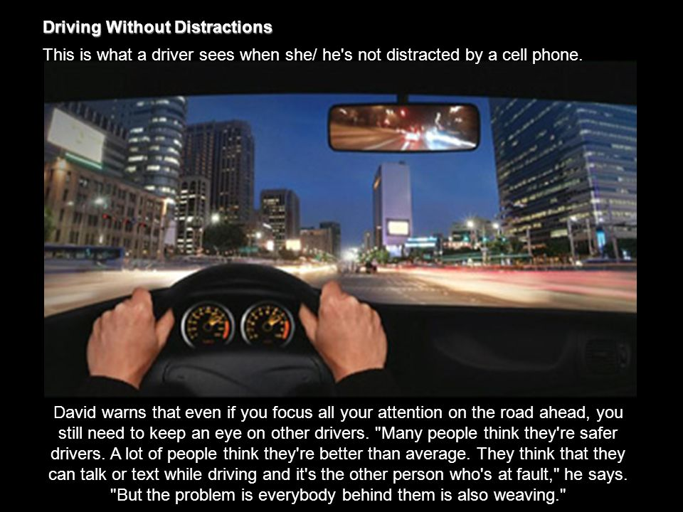 Driving Without Distractions This is what a driver sees when she/ he s not distracted by a cell phone.