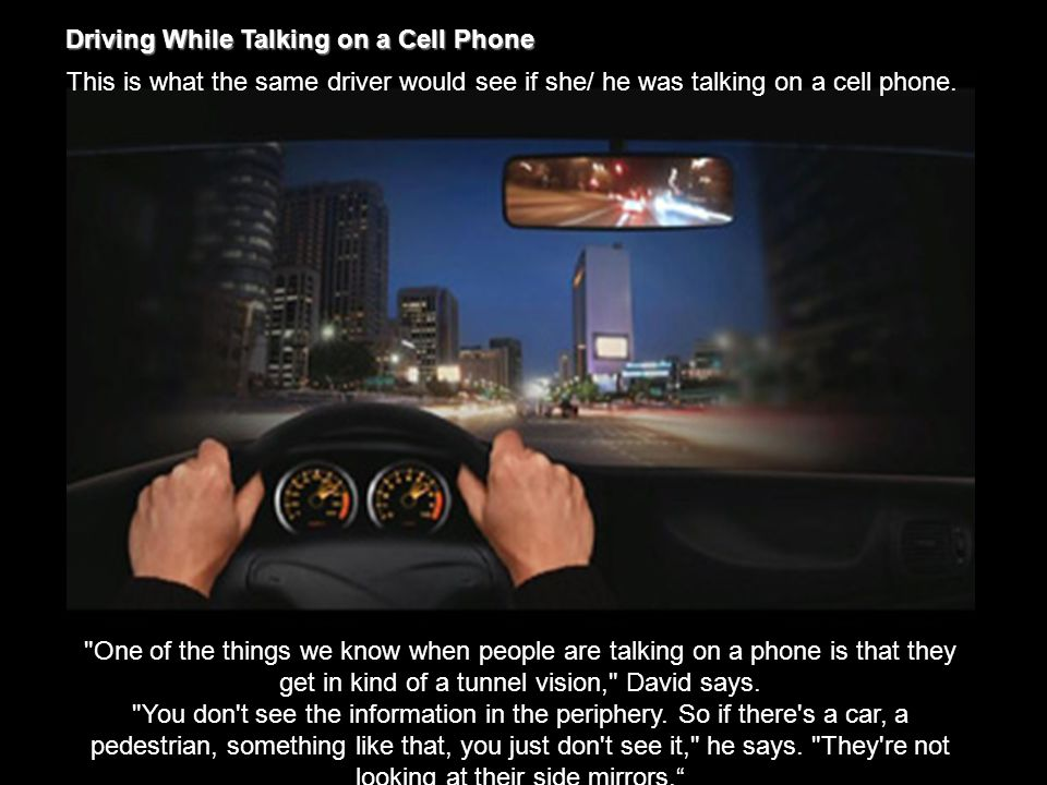Driving While Talking on a Cell Phone This is what the same driver would see if she/ he was talking on a cell phone.