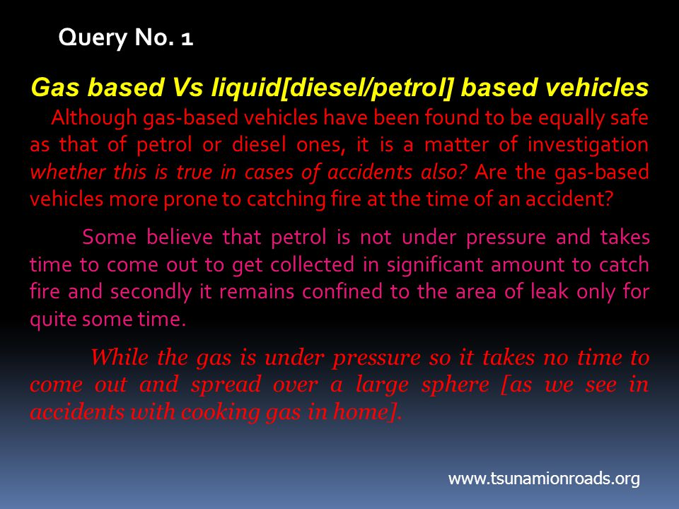 Gas based Vs liquid[diesel/petrol] based vehicles Although gas-based vehicles have been found to be equally safe as that of petrol or diesel ones, it is a matter of investigation whether this is true in cases of accidents also.