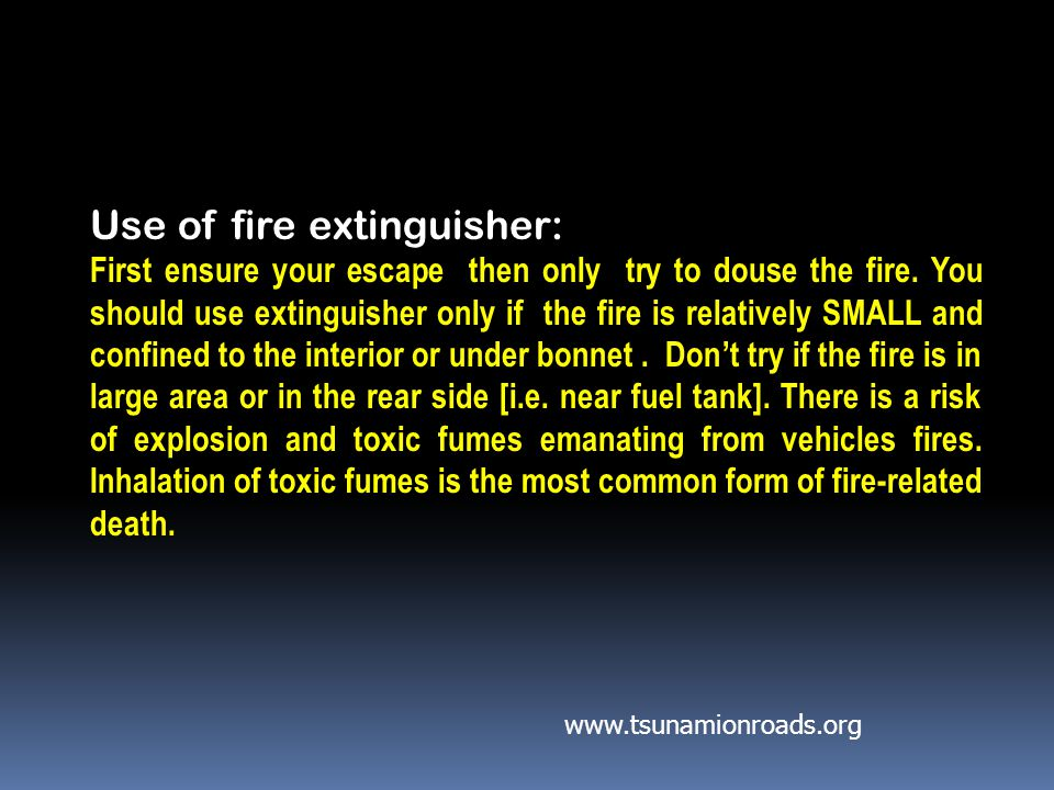 Use of fire extinguisher: First ensure your escape then only try to douse the fire.