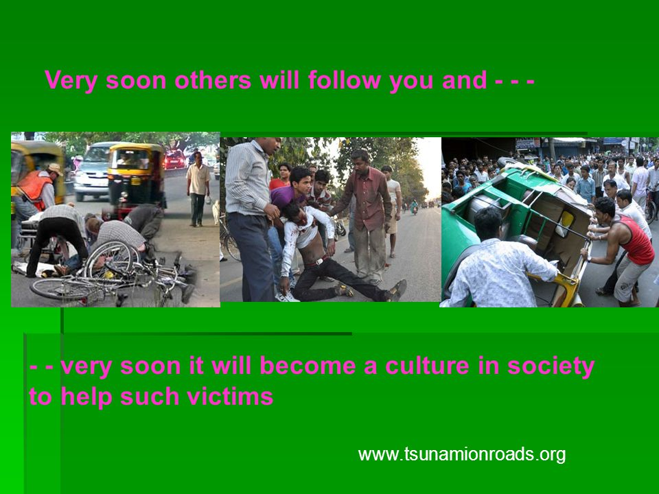 Very soon others will follow you and - - - - - very soon it will become a culture in society to help such victims www.tsunamionroads.org