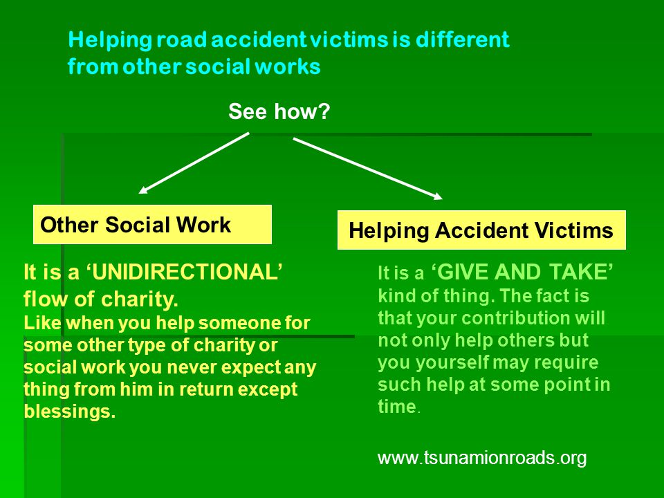 Helping road accident victims is different from other social works It is a 'GIVE AND TAKE' kind of thing.