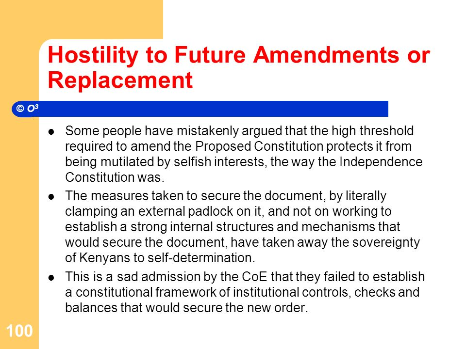 Hostility to Future Amendments or Replacement Some people have mistakenly argued that the high threshold required to amend the Proposed Constitution protects it from being mutilated by selfish interests, the way the Independence Constitution was.