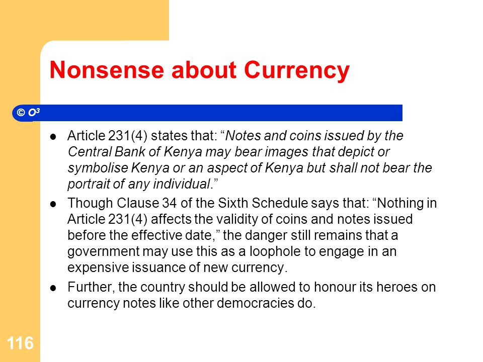 Nonsense about Currency Article 231(4) states that: Notes and coins issued by the Central Bank of Kenya may bear images that depict or symbolise Kenya or an aspect of Kenya but shall not bear the portrait of any individual. Though Clause 34 of the Sixth Schedule says that: Nothing in Article 231(4) affects the validity of coins and notes issued before the effective date, the danger still remains that a government may use this as a loophole to engage in an expensive issuance of new currency.