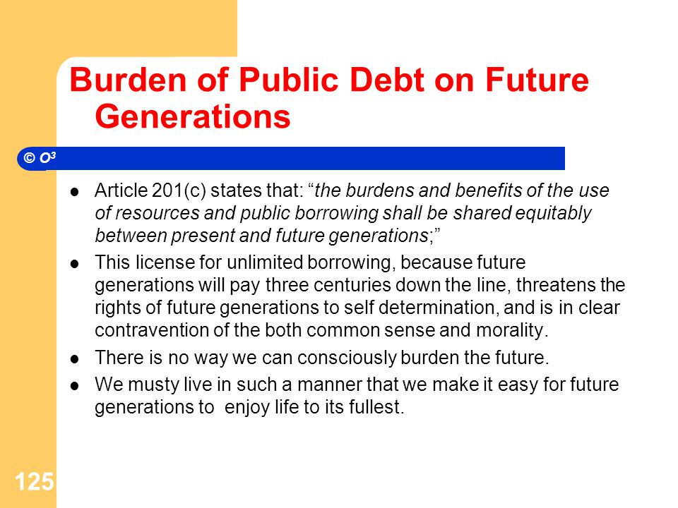 Burden of Public Debt on Future Generations Article 201(c) states that: the burdens and benefits of the use of resources and public borrowing shall be shared equitably between present and future generations; This license for unlimited borrowing, because future generations will pay three centuries down the line, threatens the rights of future generations to self determination, and is in clear contravention of the both common sense and morality.