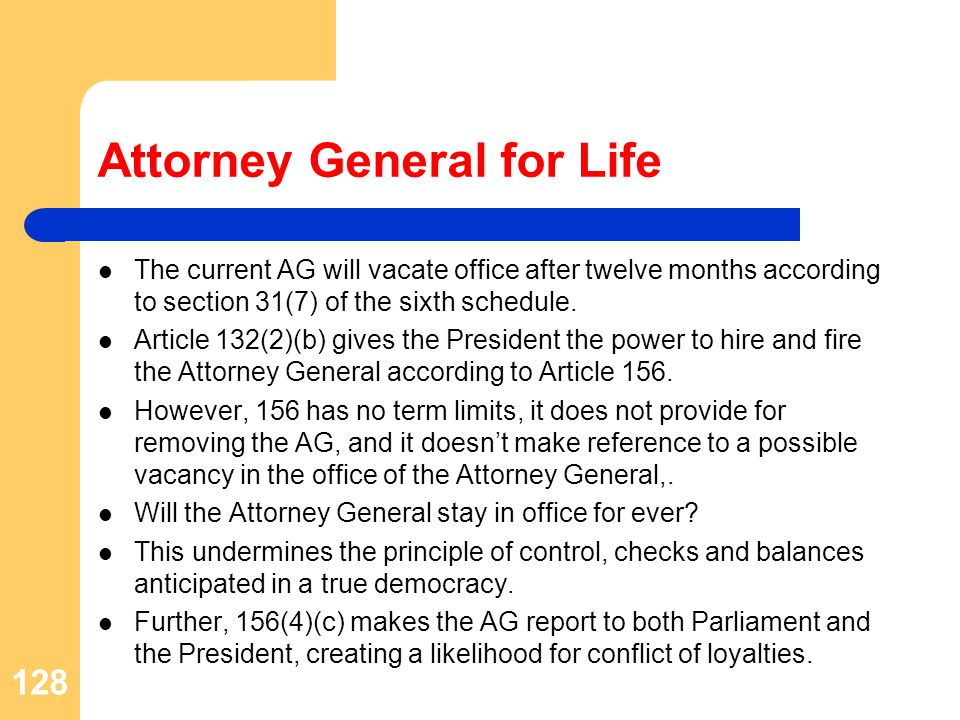 Attorney General for Life The current AG will vacate office after twelve months according to section 31(7) of the sixth schedule.