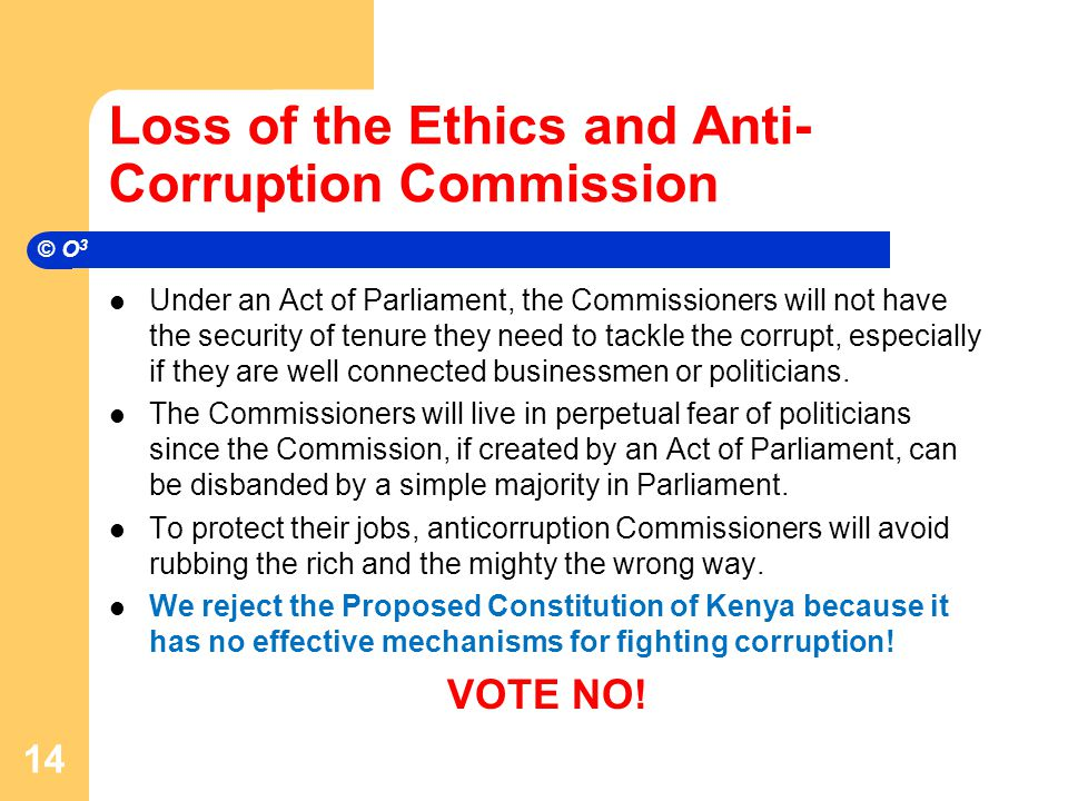 Loss of the Ethics and Anti- Corruption Commission Under an Act of Parliament, the Commissioners will not have the security of tenure they need to tackle the corrupt, especially if they are well connected businessmen or politicians.