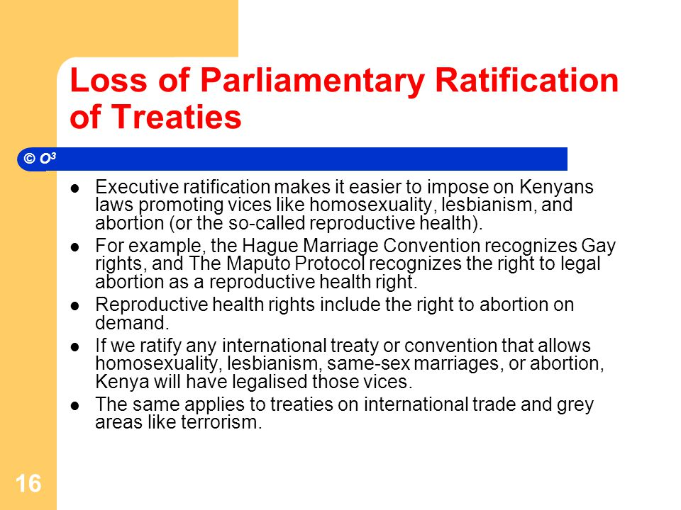 Loss of Parliamentary Ratification of Treaties Executive ratification makes it easier to impose on Kenyans laws promoting vices like homosexuality, lesbianism, and abortion (or the so-called reproductive health).