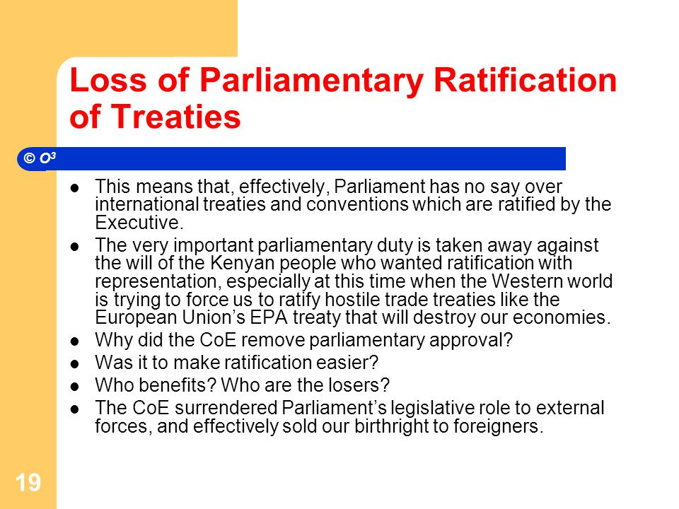 Loss of Parliamentary Ratification of Treaties This means that, effectively, Parliament has no say over international treaties and conventions which are ratified by the Executive.