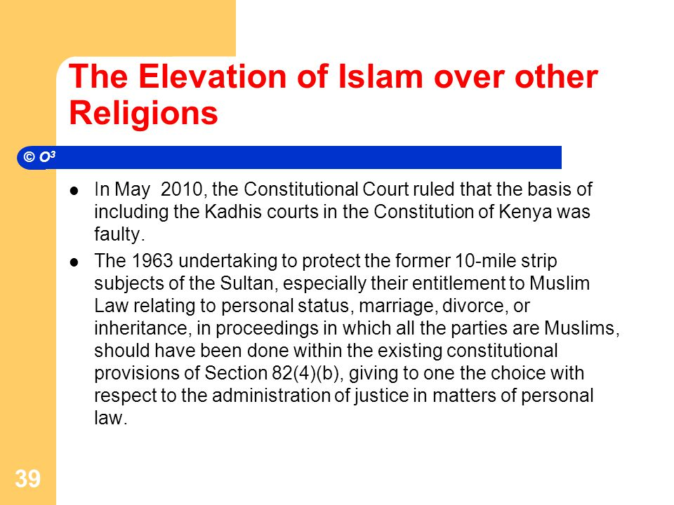 The Elevation of Islam over other Religions In May 2010, the Constitutional Court ruled that the basis of including the Kadhis courts in the Constitution of Kenya was faulty.