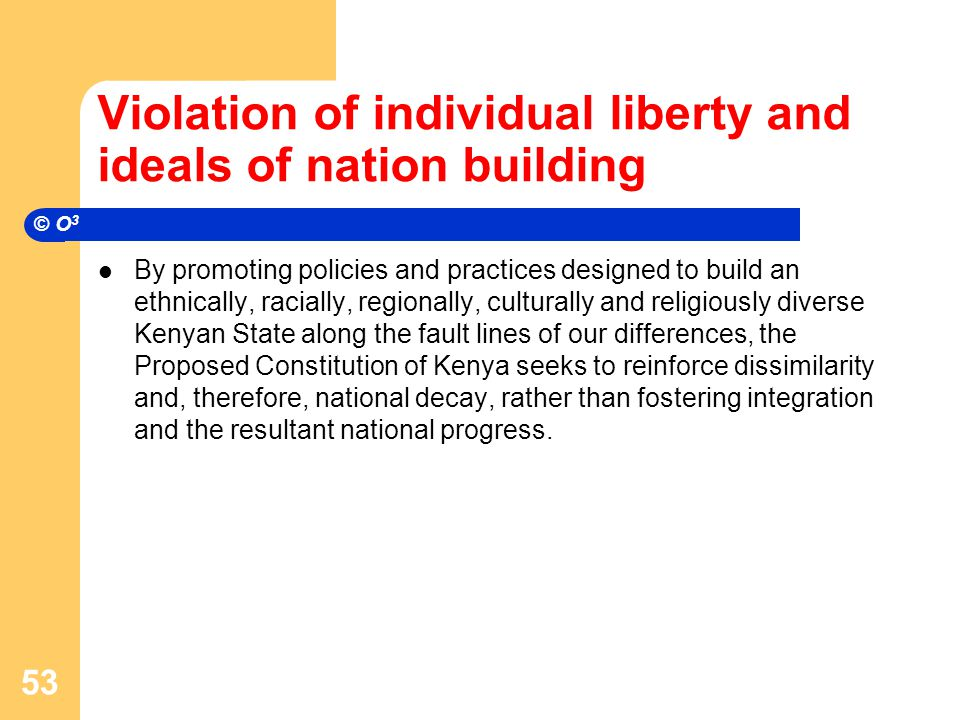 Violation of individual liberty and ideals of nation building By promoting policies and practices designed to build an ethnically, racially, regionally, culturally and religiously diverse Kenyan State along the fault lines of our differences, the Proposed Constitution of Kenya seeks to reinforce dissimilarity and, therefore, national decay, rather than fostering integration and the resultant national progress.