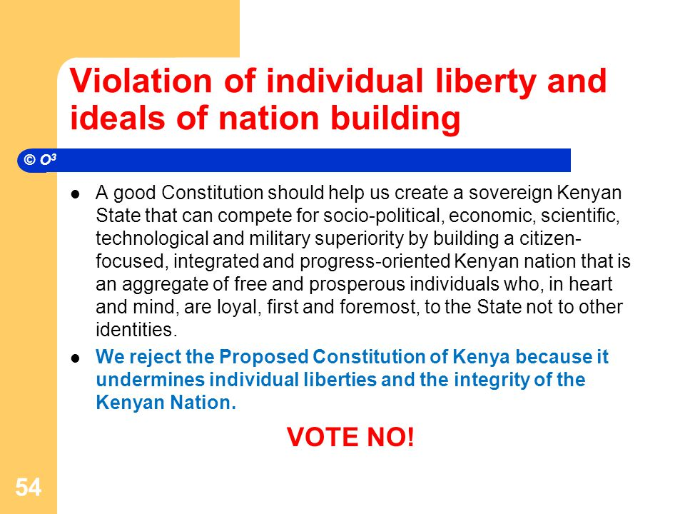 Violation of individual liberty and ideals of nation building A good Constitution should help us create a sovereign Kenyan State that can compete for socio-political, economic, scientific, technological and military superiority by building a citizen- focused, integrated and progress-oriented Kenyan nation that is an aggregate of free and prosperous individuals who, in heart and mind, are loyal, first and foremost, to the State not to other identities.