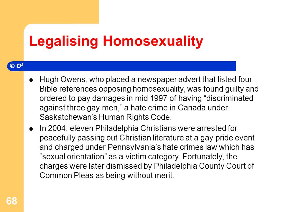 Legalising Homosexuality Hugh Owens, who placed a newspaper advert that listed four Bible references opposing homosexuality, was found guilty and ordered to pay damages in mid 1997 of having discriminated against three gay men, a hate crime in Canada under Saskatchewan's Human Rights Code.