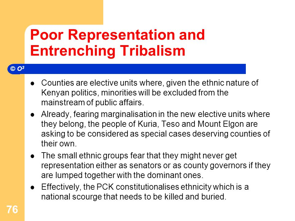 Poor Representation and Entrenching Tribalism Counties are elective units where, given the ethnic nature of Kenyan politics, minorities will be excluded from the mainstream of public affairs.