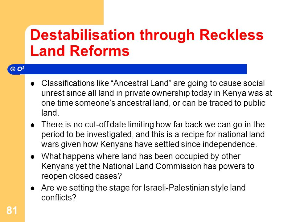 Destabilisation through Reckless Land Reforms Classifications like Ancestral Land are going to cause social unrest since all land in private ownership today in Kenya was at one time someone's ancestral land, or can be traced to public land.