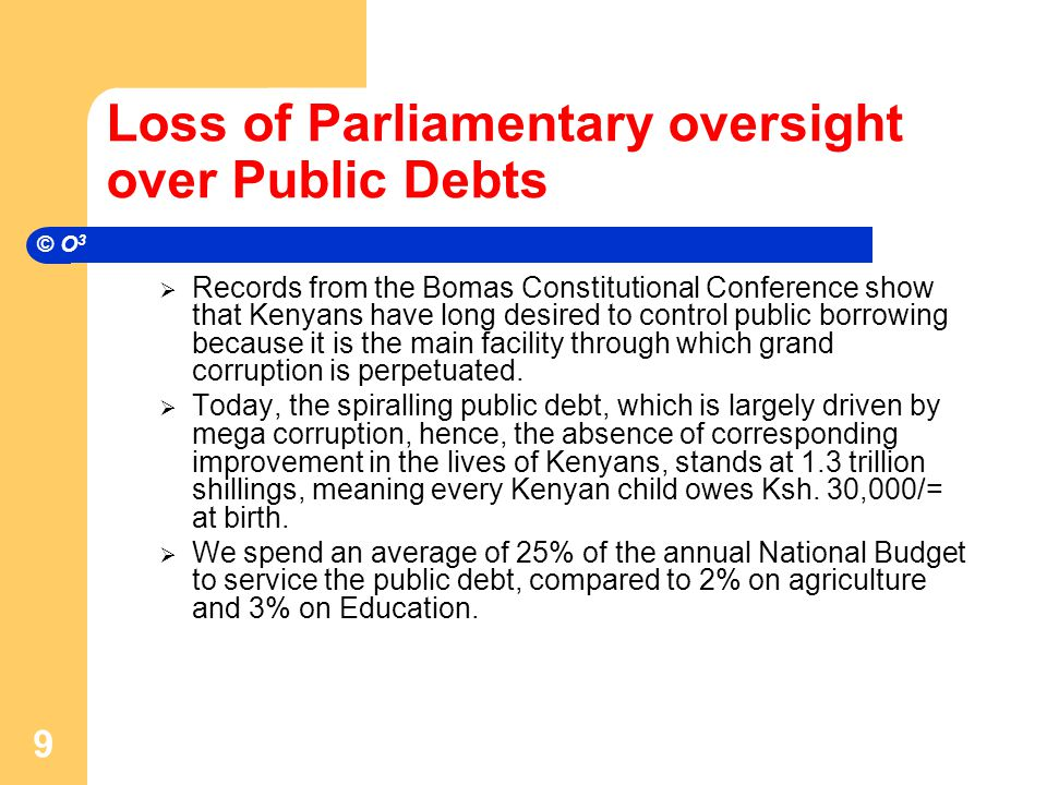 Loss of Parliamentary oversight over Public Debts  That is why, in Article 245(2) of the Bomas Draft, Article 226(2) of the 2005 Wako Draft, and Article 253(2) of the Harmonised Draft, Kenyans had clearly demanded that: The national government shall not, on behalf of itself or any other public institution, authority or person, borrow money, guarantee a loan or receive a grant unless the terms and conditions of the transaction have been laid before and approved by a resolution of each House of Parliament. The illegitimate removal of mandatory Parliamentary oversight on borrowing by the national government in Article 211(1) of the PCK will open floodgates to the acquisition of odious debts by the Executive.
