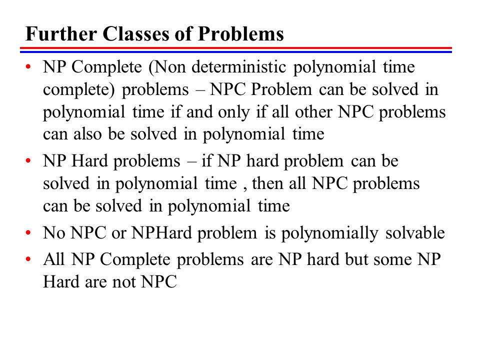 NP Hard and NPC Optimization problems may reduces to corresponding decision problem Optimization problems cannot be NP Complete where as decision problem can There also exist NP Hard decision problems that are not NPC