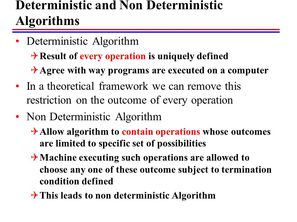 Non Deterministic Algorithms Introduce new functions  Choice (set S) – arbitrarily choose one element of S  Failure() – signals an unsuccessful completion  Success()- signals a successful completion  X = choice(1,n) results in x being assigned any one of integer in the range of 1 to n, but no rule how this choice is to be made .