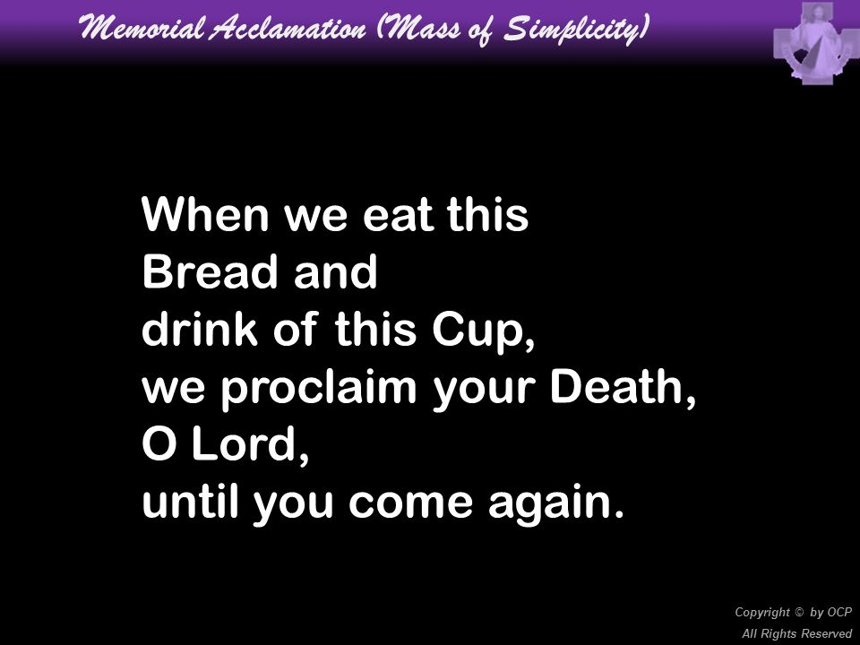 When we eat this Bread and drink of this Cup, we proclaim your Death, O Lord, until you come again. Memorial Acclamation (Mass of Simplicity) Copyrigh