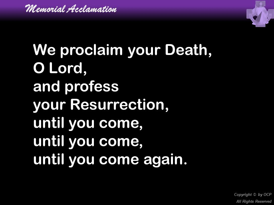 We proclaim your Death, O Lord, and profess your Resurrection, until you come, until you come again. Memorial Acclamation Copyright © by OCP All Right