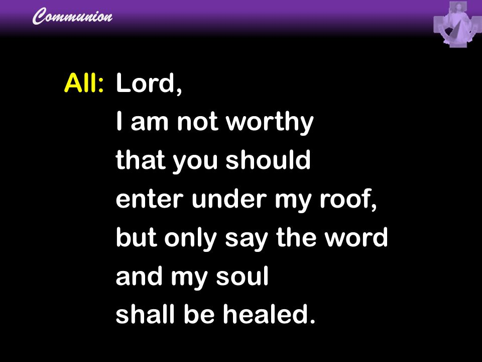 All:Lord, I am not worthy that you should enter under my roof, but only say the word and my soul shall be healed. Communion