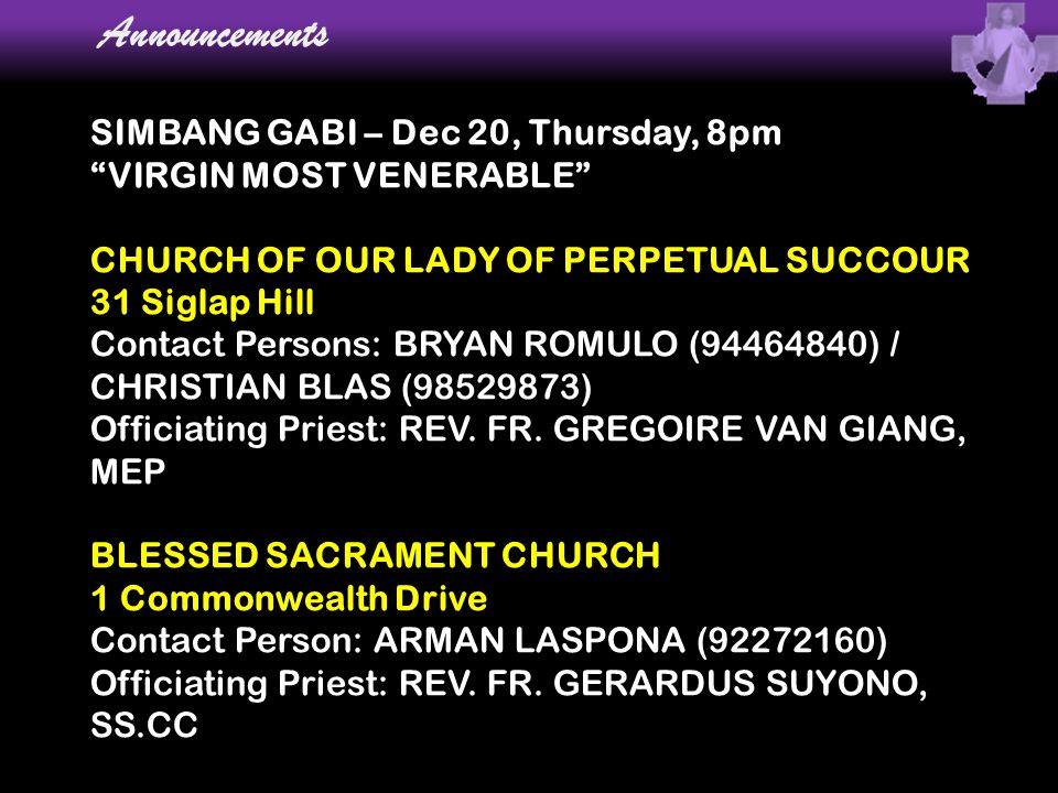 "Announcements SIMBANG GABI – Dec 20, Thursday, 8pm ""VIRGIN MOST VENERABLE"" CHURCH OF OUR LADY OF PERPETUAL SUCCOUR 31 Siglap Hill Contact Persons: BRY"