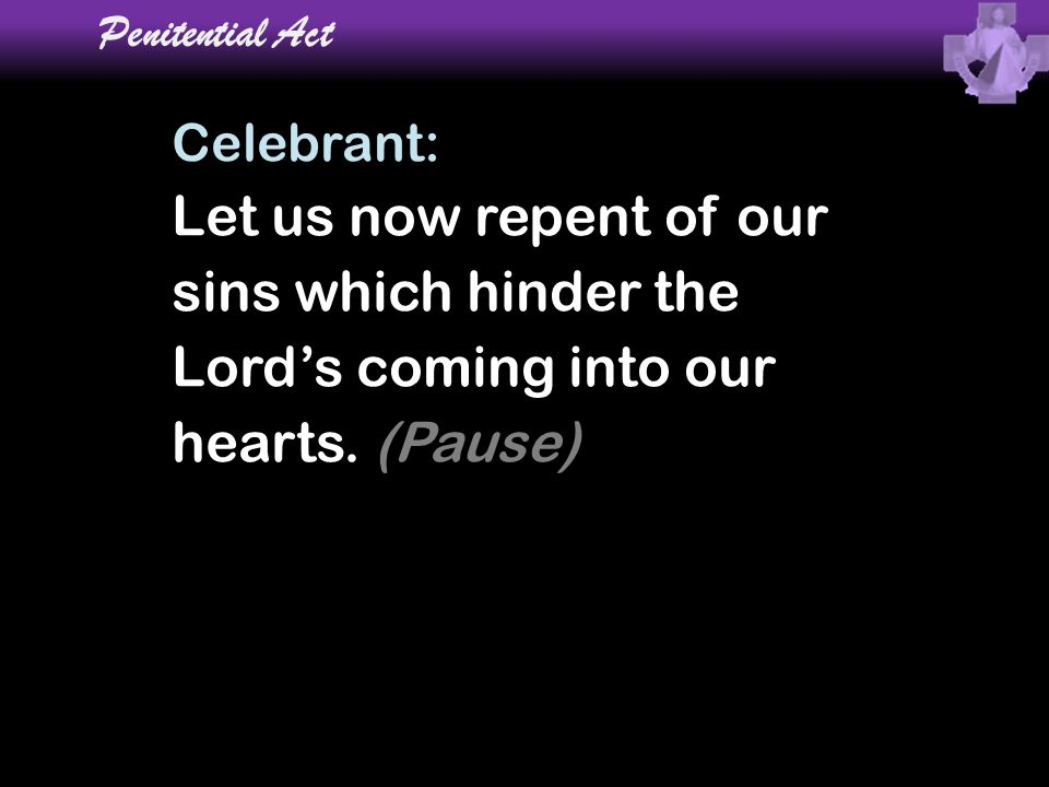 Penitential Act Celebrant: Let us now repent of our sins which hinder the Lord's coming into our hearts. (Pause)